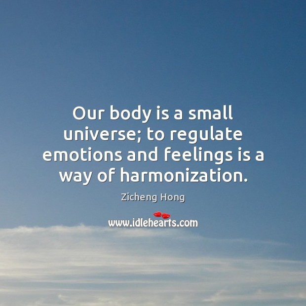 Our body is a small universe; to regulate emotions and feelings is a way of harmonization. Zicheng Hong Picture Quote