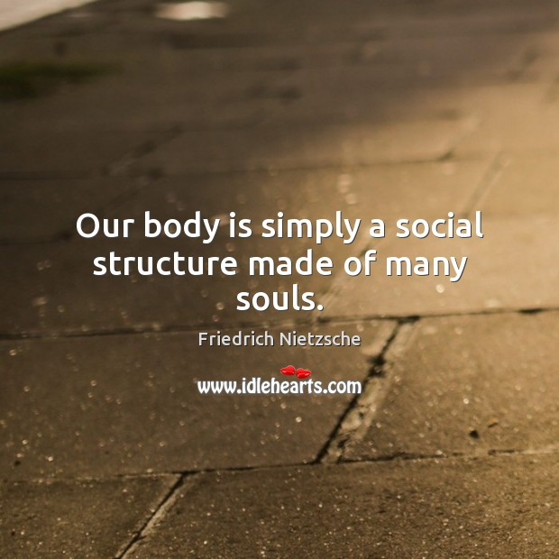 Image, Our body is simply a social structure made of many souls.