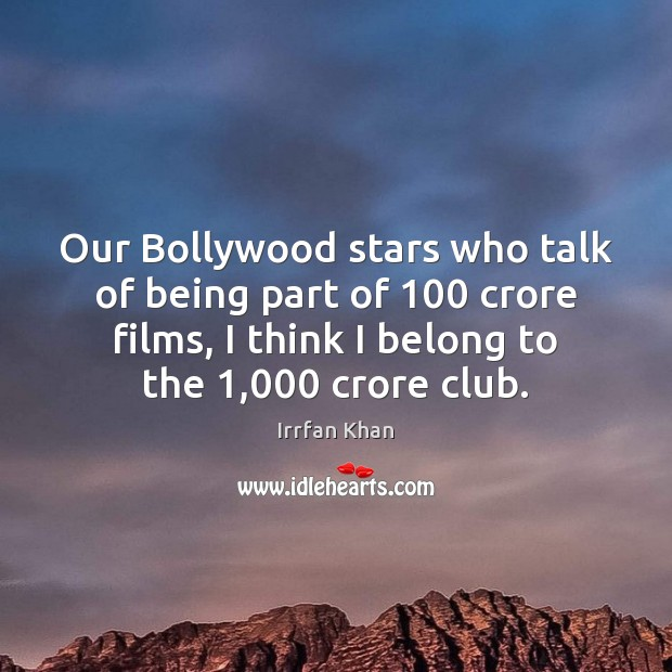 Our Bollywood stars who talk of being part of 100 crore films, I Irrfan Khan Picture Quote