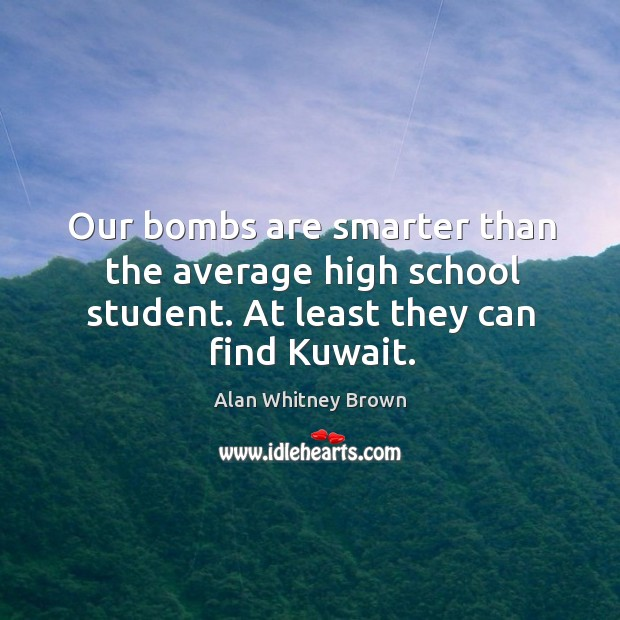 Our bombs are smarter than the average high school student. At least they can find kuwait. Image