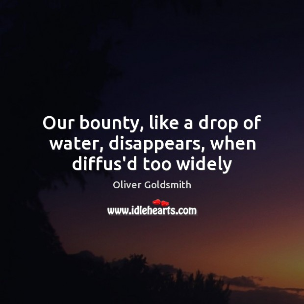 Our bounty, like a drop of water, disappears, when diffus'd too widely Image