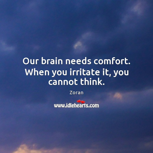 Our brain needs comfort. When you irritate it, you cannot think. Image