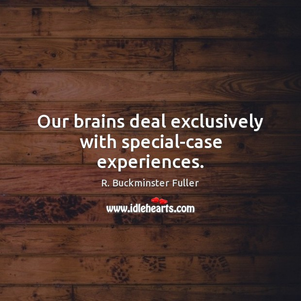 Our brains deal exclusively with special-case experiences. Image