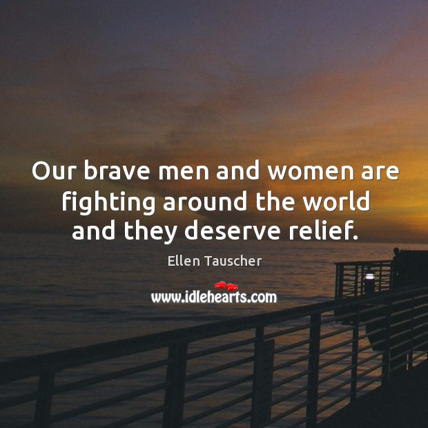 Our brave men and women are fighting around the world and they deserve relief. Ellen Tauscher Picture Quote