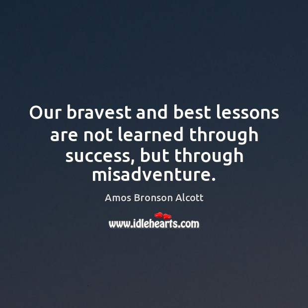 Our bravest and best lessons are not learned through success, but through misadventure. Image