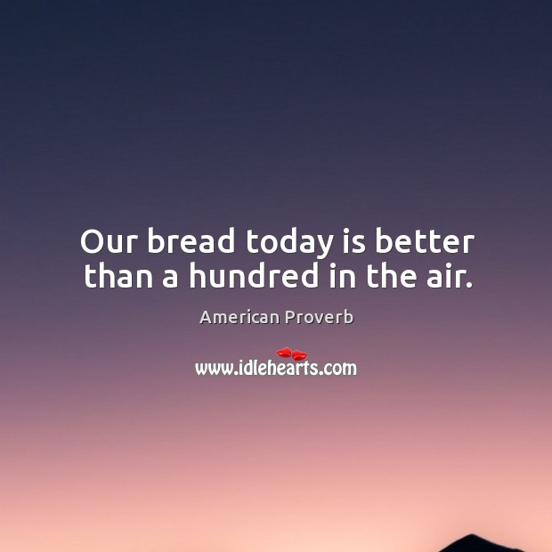 Our bread today is better than a hundred in the air. American Proverbs Image