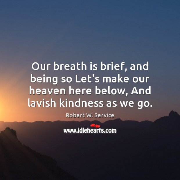 Our breath is brief, and being so Let's make our heaven here Robert W. Service Picture Quote