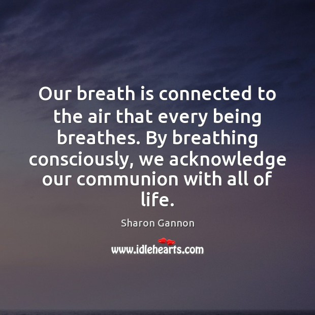 Our breath is connected to the air that every being breathes. By Sharon Gannon Picture Quote