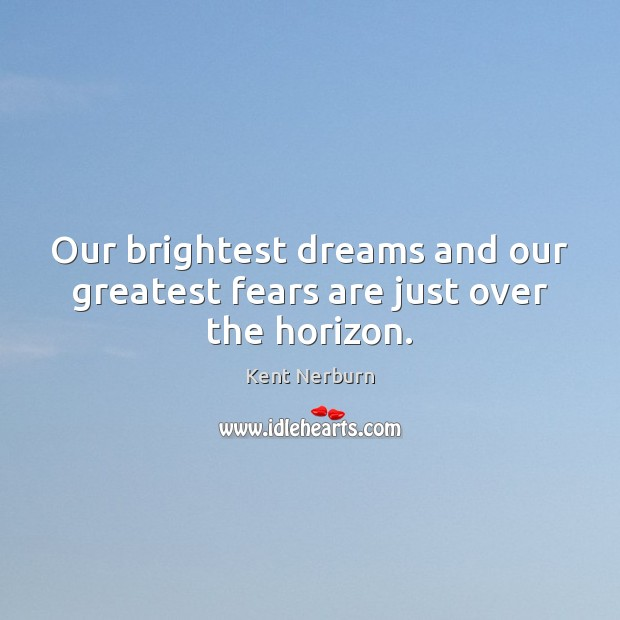 Our brightest dreams and our greatest fears are just over the horizon. Kent Nerburn Picture Quote