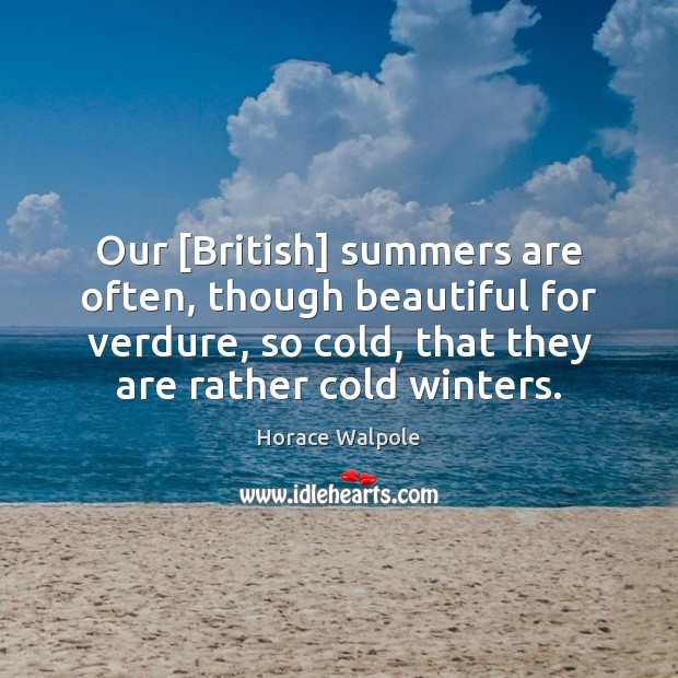 Our [British] summers are often, though beautiful for verdure, so cold, that Horace Walpole Picture Quote