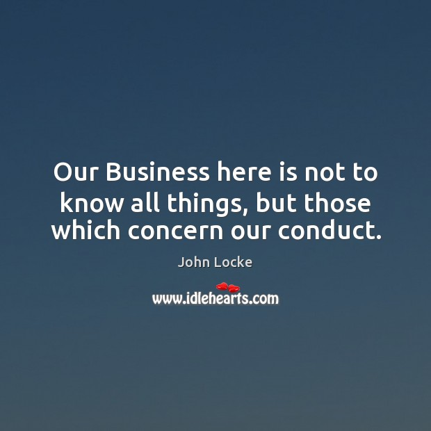 Image, Our Business here is not to know all things, but those which concern our conduct.
