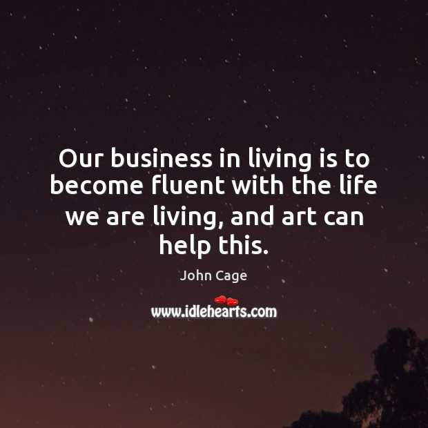 Our business in living is to become fluent with the life we Image