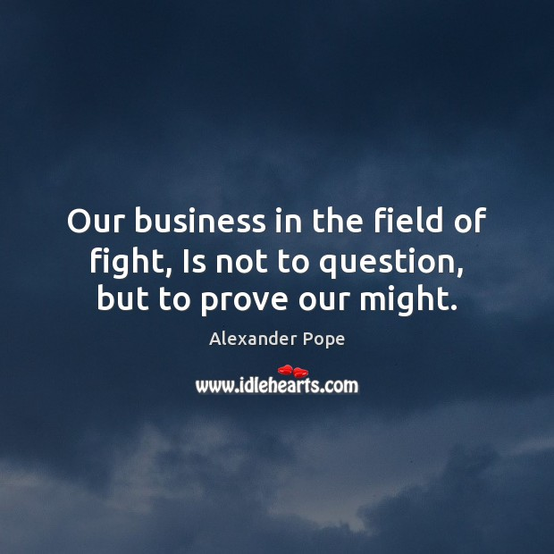Image, Our business in the field of fight, Is not to question, but to prove our might.