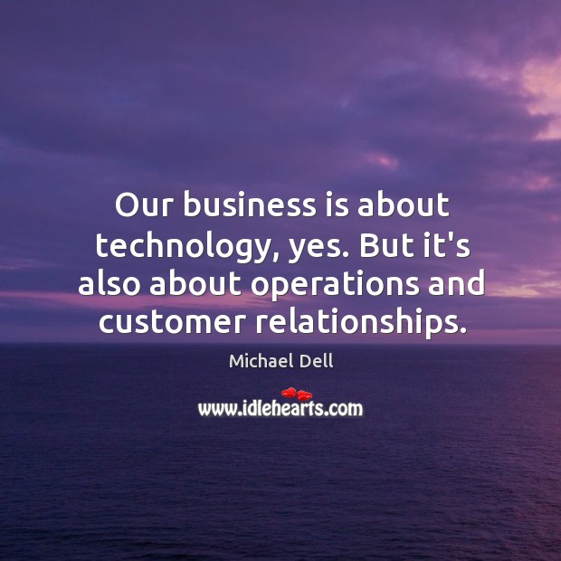 Our business is about technology, yes. But it's also about operations and Michael Dell Picture Quote