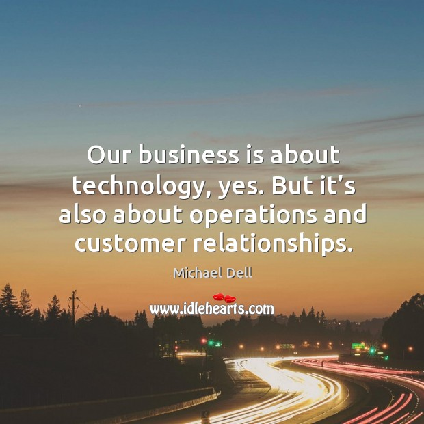 Our business is about technology, yes. But it's also about operations and customer relationships. Michael Dell Picture Quote