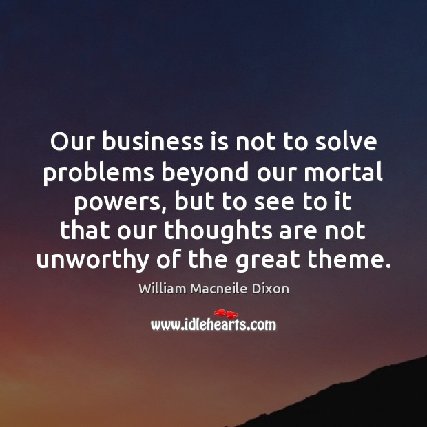 Image, Our business is not to solve problems beyond our mortal powers, but