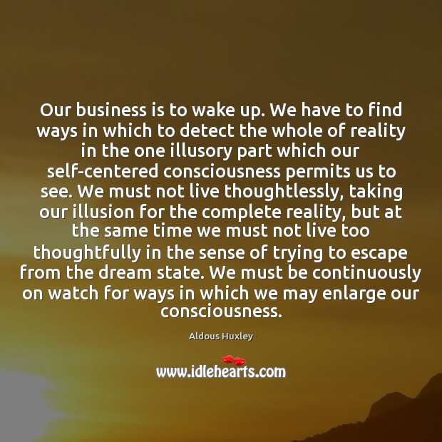 Our business is to wake up. We have to find ways in Aldous Huxley Picture Quote