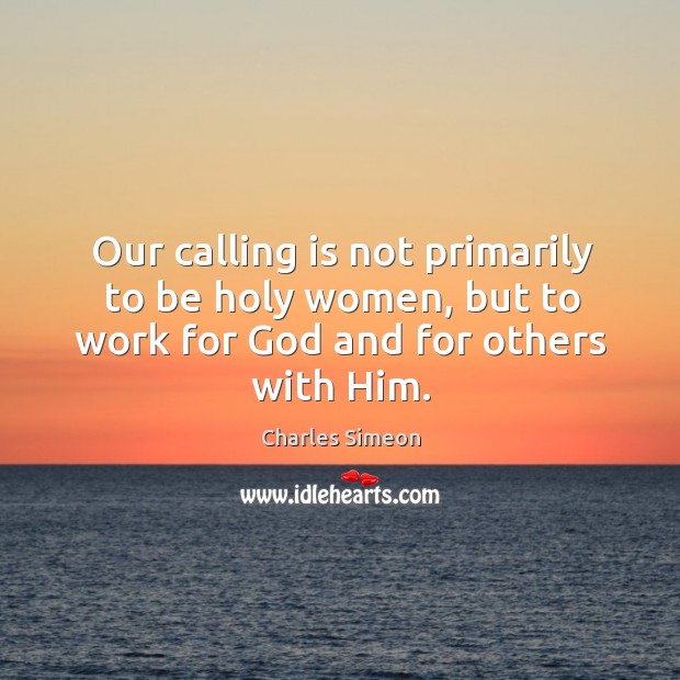 Our calling is not primarily to be holy women, but to work for God and for others with him. Image