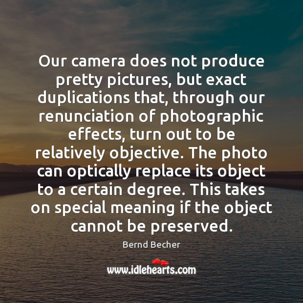 Image, Our camera does not produce pretty pictures, but exact duplications that, through