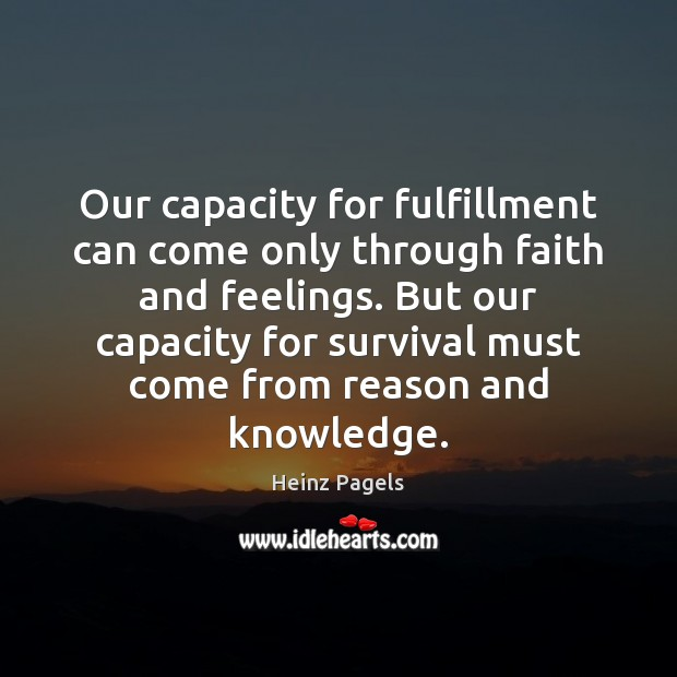 Our capacity for fulfillment can come only through faith and feelings. But Heinz Pagels Picture Quote
