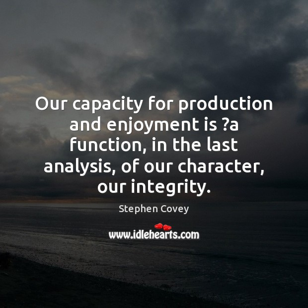 Our capacity for production and enjoyment is ?a function, in the last Stephen Covey Picture Quote