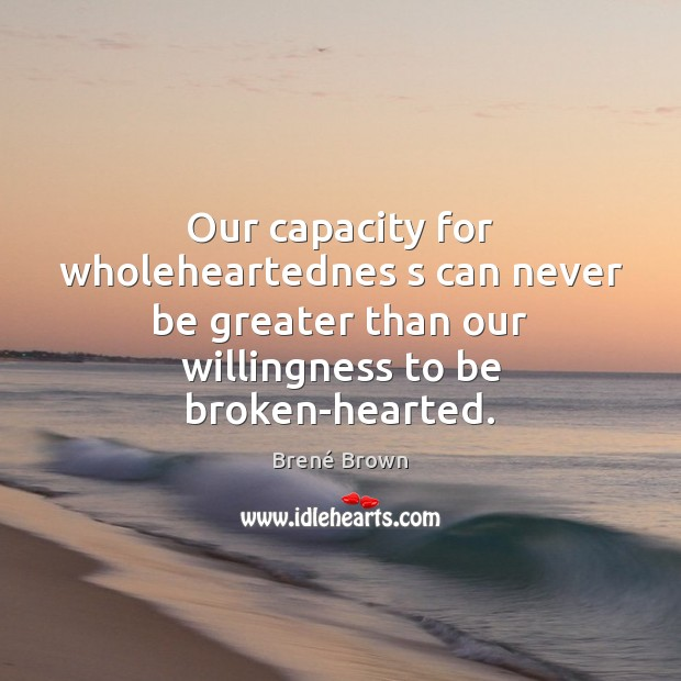 Our capacity for wholeheartednes s can never be greater than our willingness Brené Brown Picture Quote