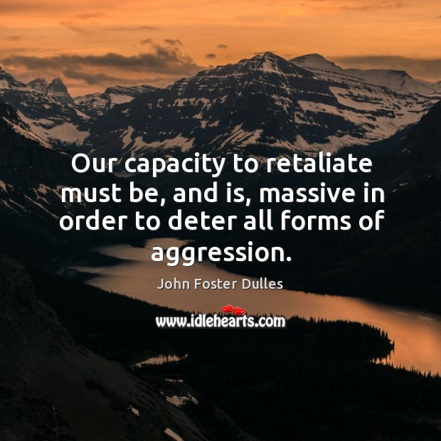 Our capacity to retaliate must be, and is, massive in order to deter all forms of aggression. Image