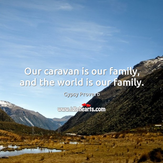 Our caravan is our family, and the world is our family. Gypsy Proverbs Image
