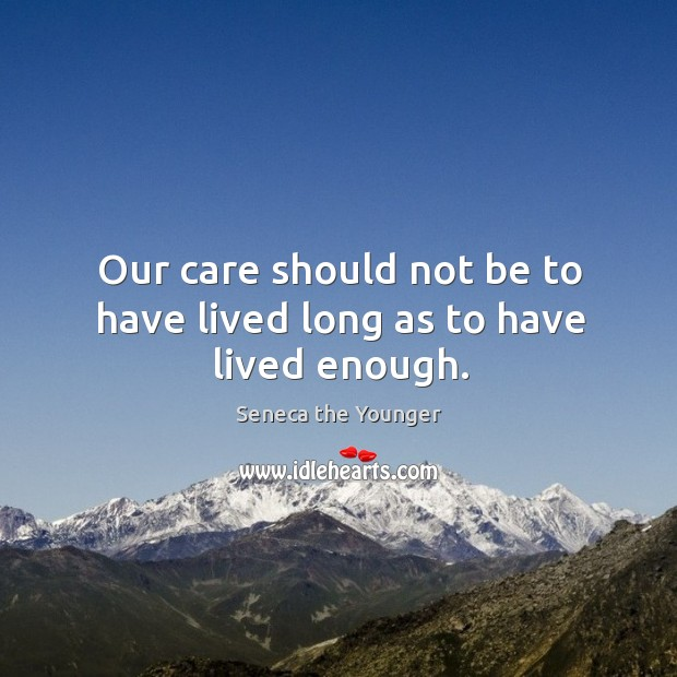 Our care should not be to have lived long as to have lived enough. Image