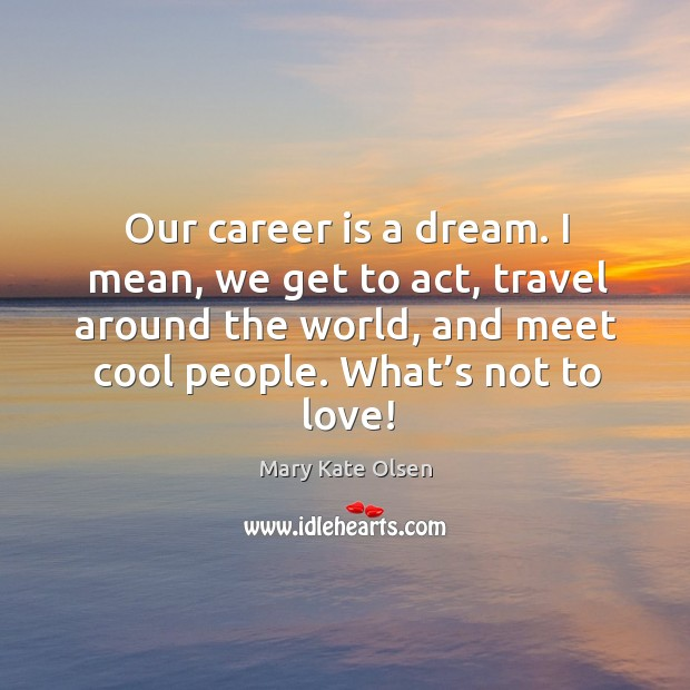 Our career is a dream. I mean, we get to act, travel around the world, and meet cool people. Image