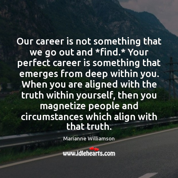 Image, Our career is not something that we go out and *find.* Your
