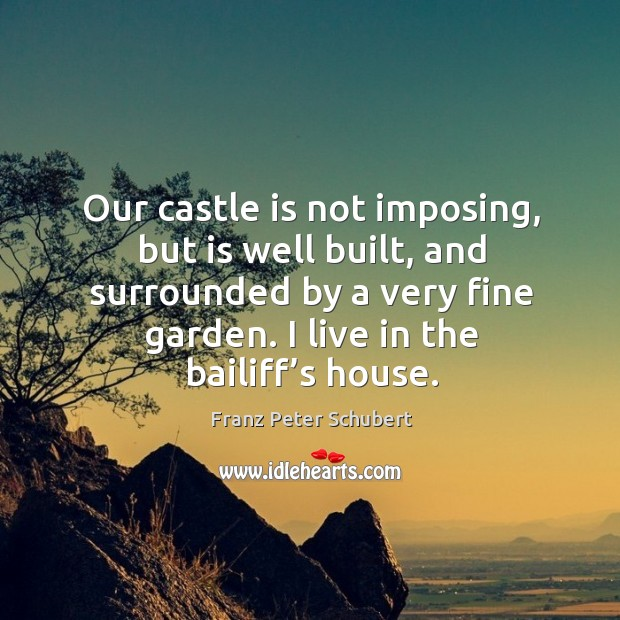 Our castle is not imposing, but is well built, and surrounded by a very fine garden. I live in the bailiff's house. Image