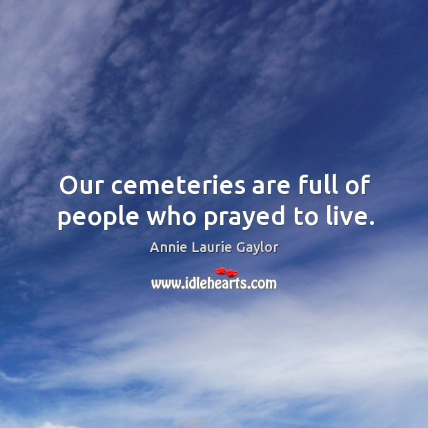 Our cemeteries are full of people who prayed to live. Image