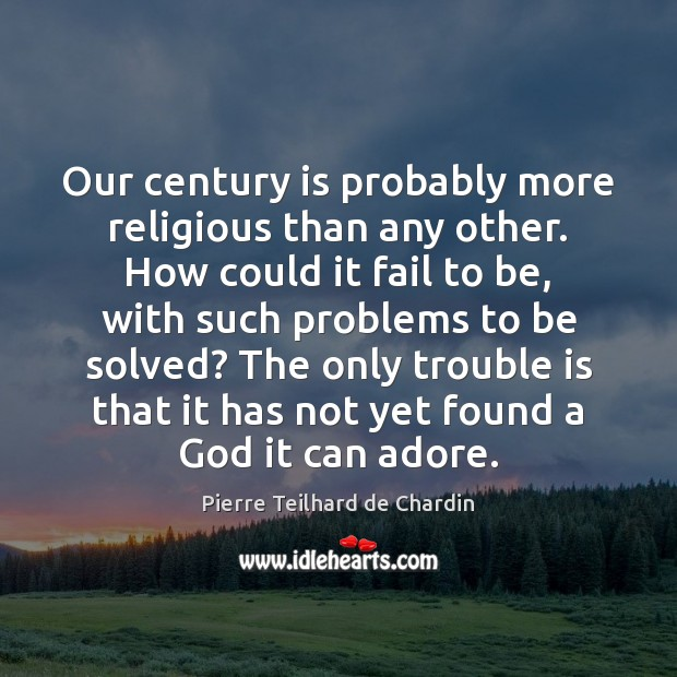 Our century is probably more religious than any other. How could it Pierre Teilhard de Chardin Picture Quote