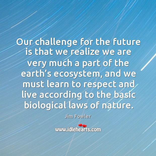 Our challenge for the future is that we realize we are very much a part of the earth's ecosystem Image