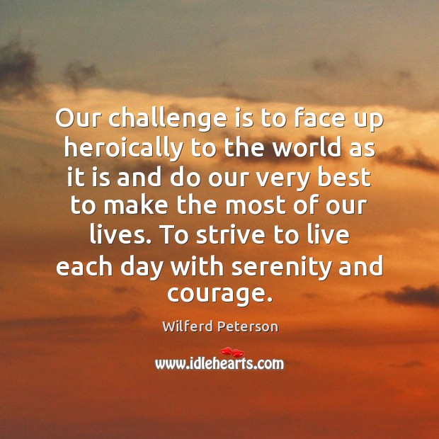 Our challenge is to face up heroically to the world as it Wilferd Peterson Picture Quote