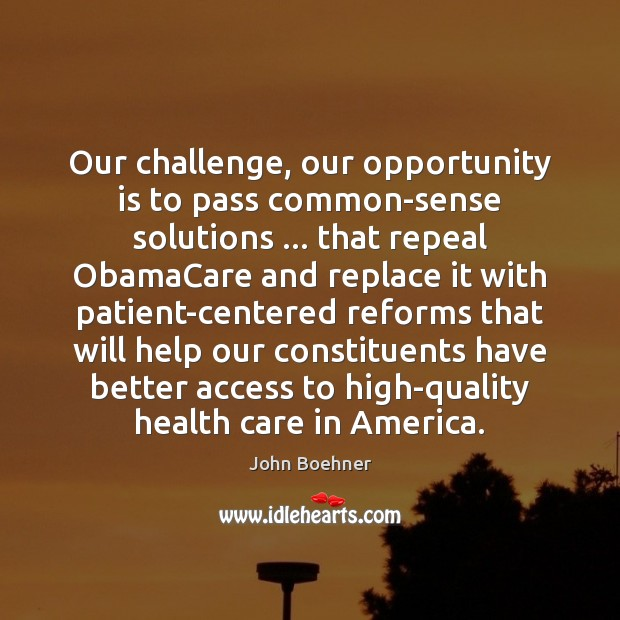 Our challenge, our opportunity is to pass common-sense solutions … that repeal ObamaCare Image