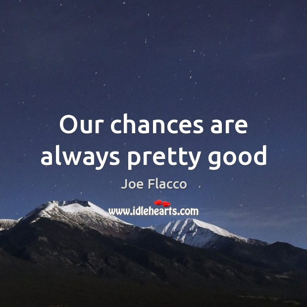 Our chances are always pretty good Joe Flacco Picture Quote