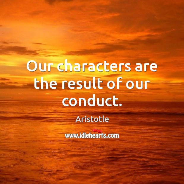 Our characters are the result of our conduct. Image
