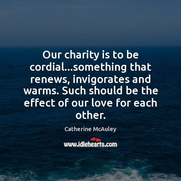 Our charity is to be cordial…something that renews, invigorates and warms. Charity Quotes Image