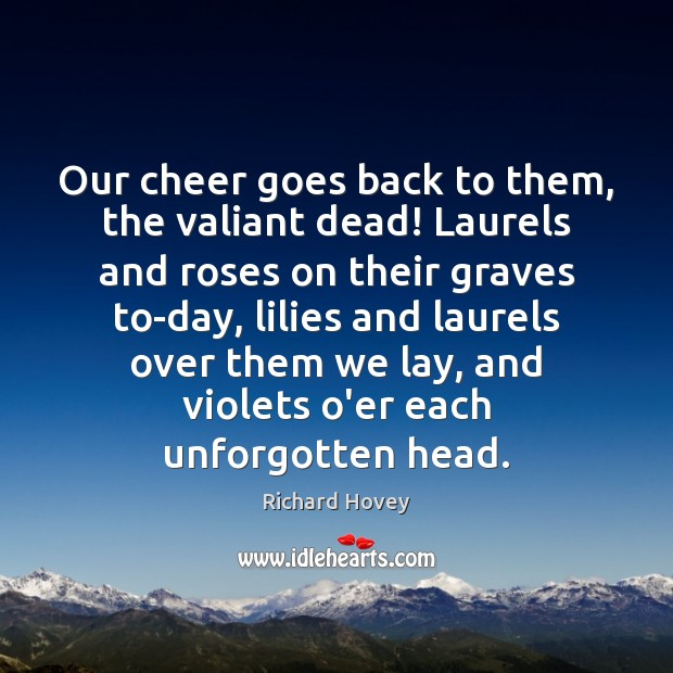 Our cheer goes back to them, the valiant dead! Laurels and roses Image