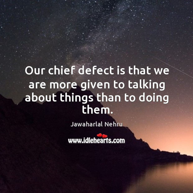 Our chief defect is that we are more given to talking about things than to doing them. Image