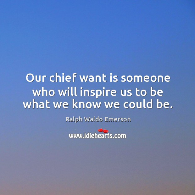 Image, Our chief want is someone who will inspire us to be what we know we could be.