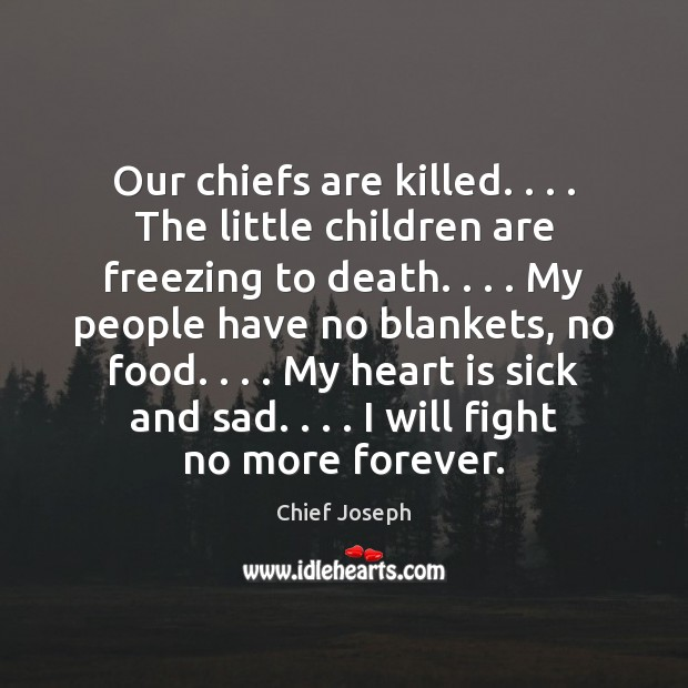 Our chiefs are killed. . . . The little children are freezing to death. . . . My Chief Joseph Picture Quote