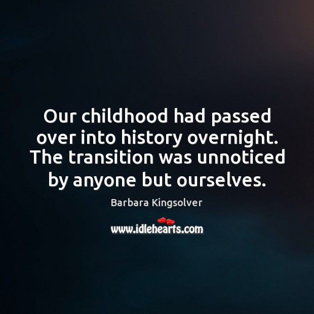 Image, Our childhood had passed over into history overnight. The transition was unnoticed