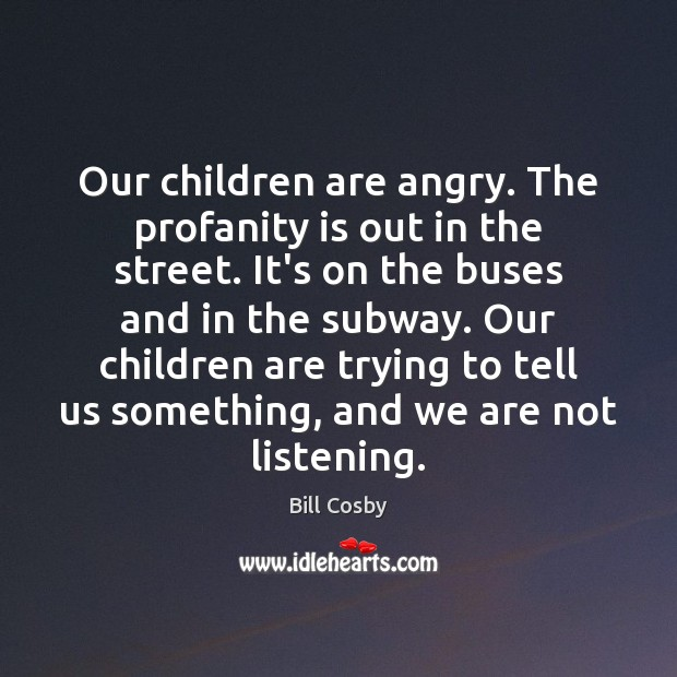 Our children are angry. The profanity is out in the street. It's Bill Cosby Picture Quote