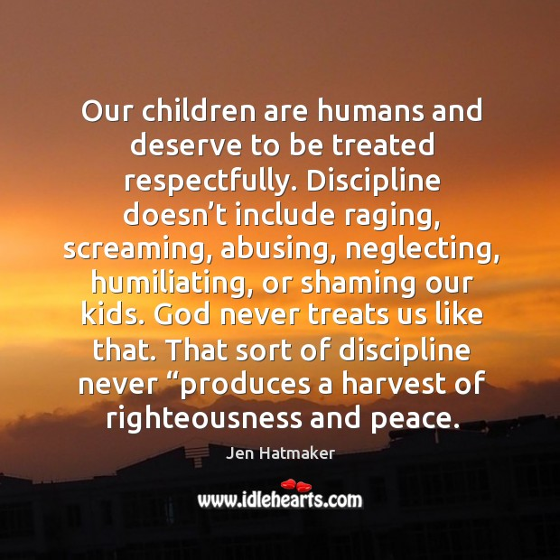 Our children are humans and deserve to be treated respectfully. Discipline doesn' Jen Hatmaker Picture Quote