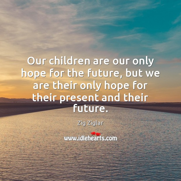 Image, Our children are our only hope for the future, but we are