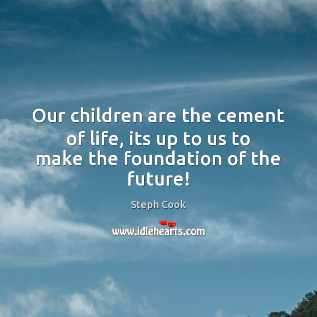 Our children are the cement of life, its up to us to make the foundation of the future! Image