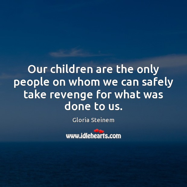 Our children are the only people on whom we can safely take Gloria Steinem Picture Quote